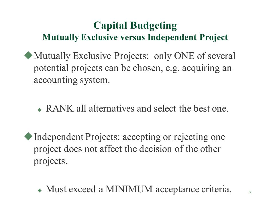 5 Capital Budgeting Mutually Exclusive versus Independent Project uMutually Exclusive Projects: only ONE of several potential projects can be chosen,