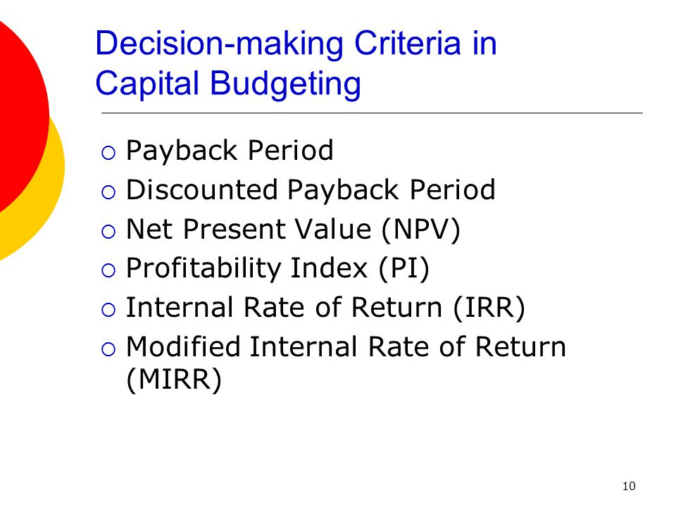 10 Decision-making Criteria in Capital Budgeting  Payback Period  Discounted Payback Period  Net Present Value (NPV)  Profitability Index (PI)  I