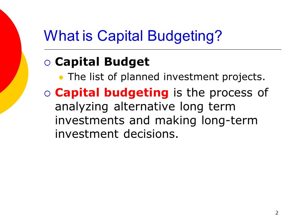 2  Capital Budget The list of planned investment projects.  Capital budgeting is the process of analyzing alternative long term investments and maki