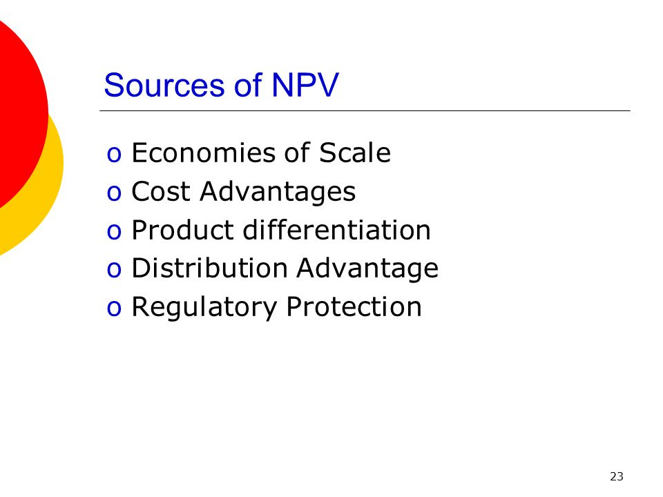 23 Sources of NPV oEconomies of Scale oCost Advantages oProduct differentiation oDistribution Advantage oRegulatory Protection