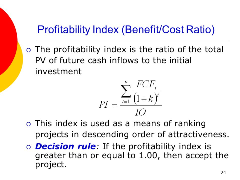 24 Profitability Index (Benefit/Cost Ratio)  The profitability index is the ratio of the total PV of future cash inflows to the initial investment 