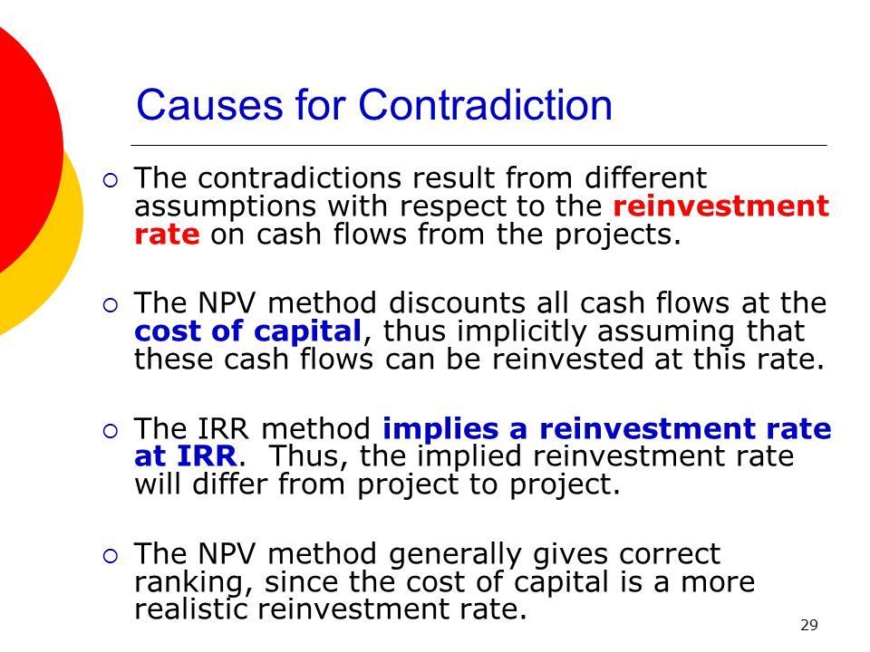 29  The contradictions result from different assumptions with respect to the reinvestment rate on cash flows from the projects.  The NPV method disc