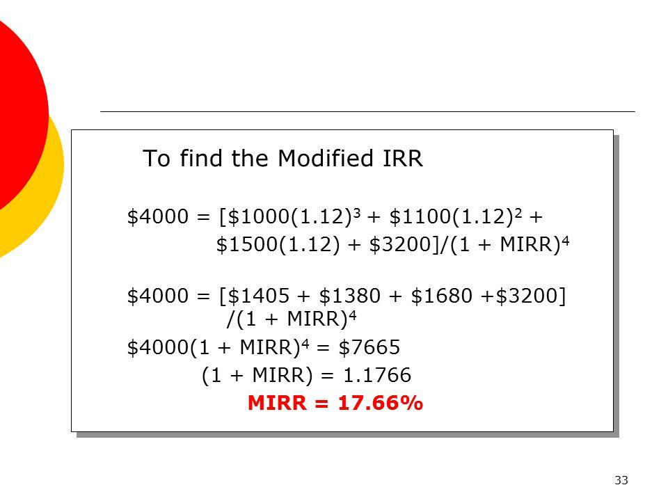 33 To find the Modified IRR $4000 = [$1000(1.12) 3 + $1100(1.12) 2 + $1500(1.12) + $3200]/(1 + MIRR) 4 $4000 = [$1405 + $1380 + $1680 +$3200] /(1 + MI