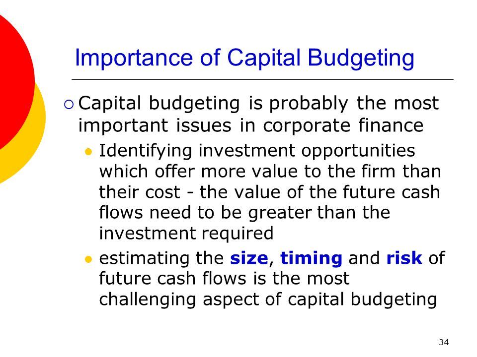34 Importance of Capital Budgeting  Capital budgeting is probably the most important issues in corporate finance Identifying investment opportunities