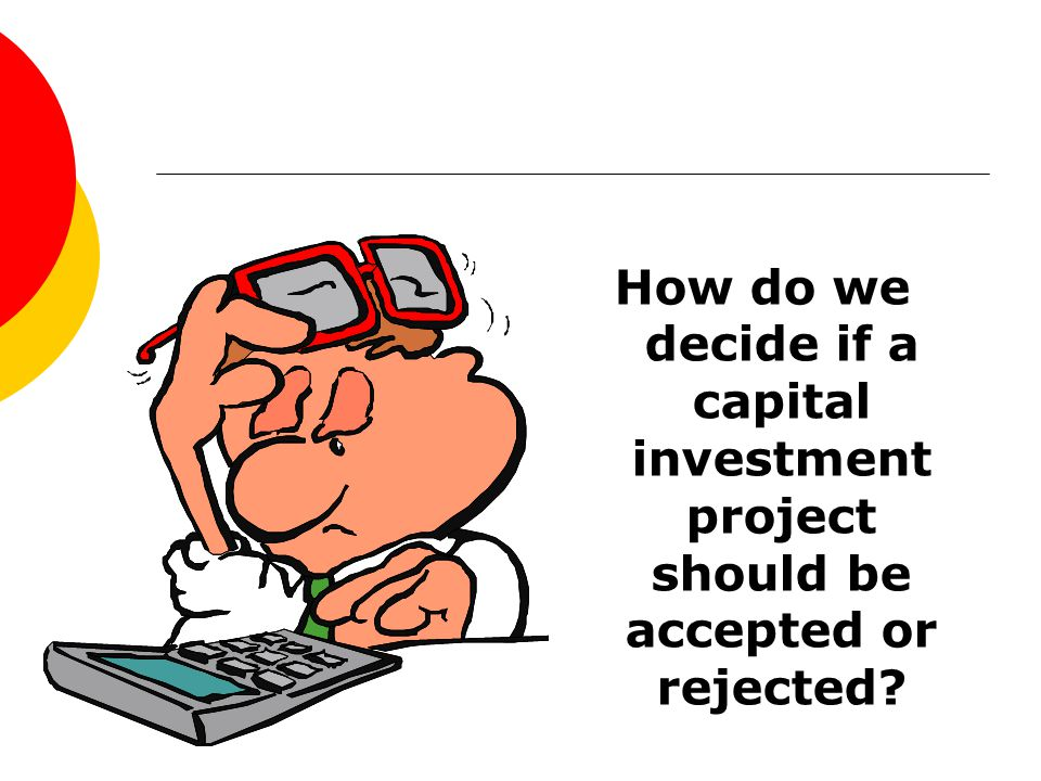 How do we decide if a capital investment project should be accepted or rejected?