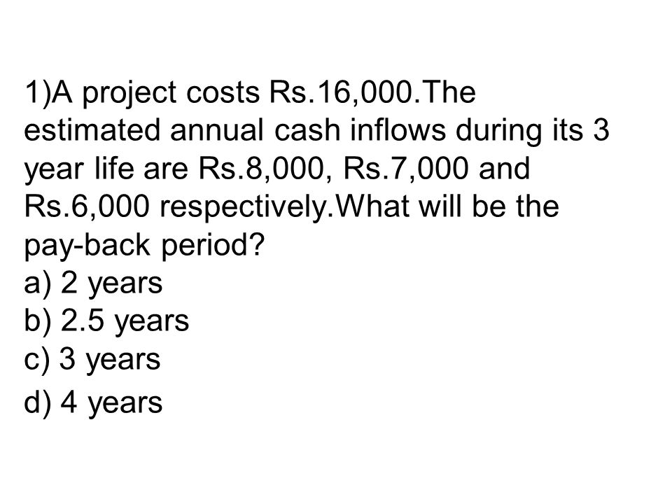 1)A project costs Rs.16,000.The estimated annual cash inflows during its 3 year life are Rs.8,000, Rs.7,000 and Rs.6,000 respectively.What will be the