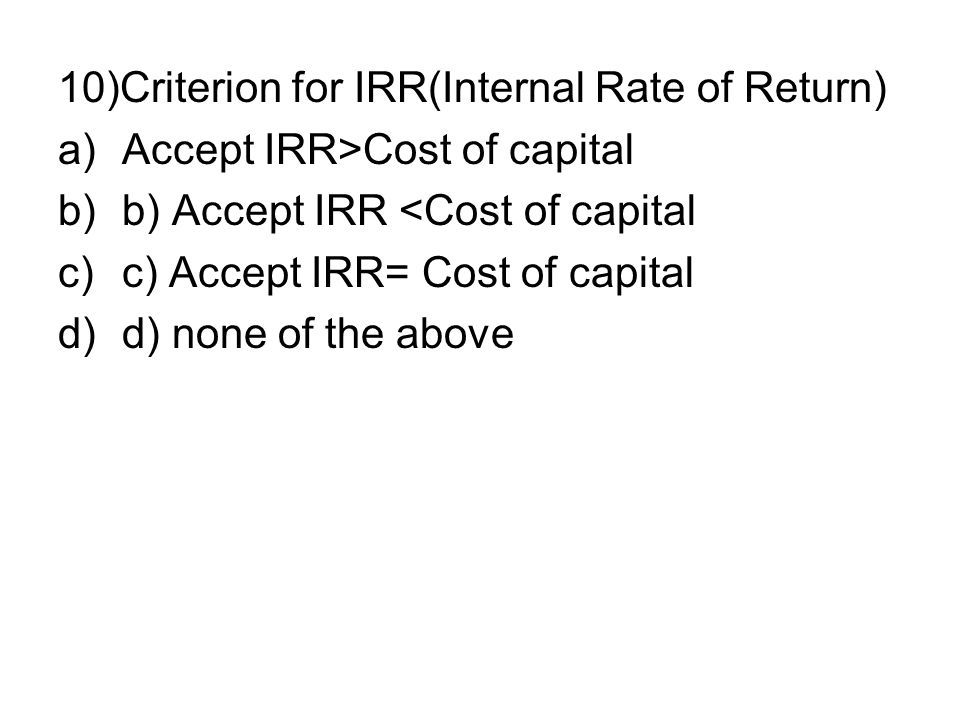 10)Criterion for IRR(Internal Rate of Return) a)Accept IRR>Cost of capital b)b) Accept IRR <Cost of capital c)c) Accept IRR= Cost of capital d)d) none