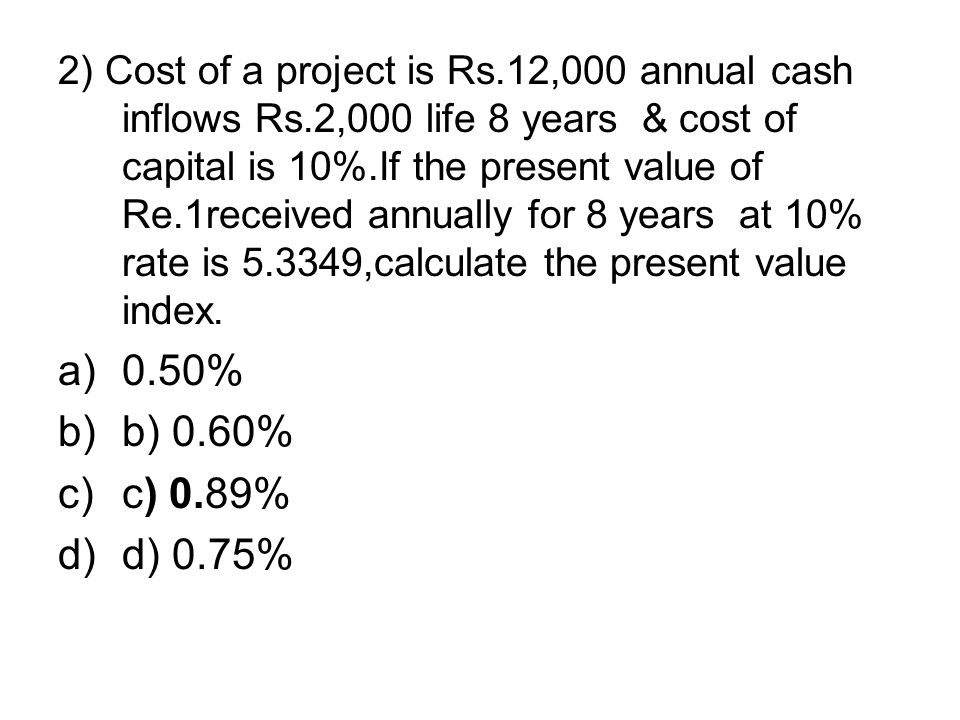 2) Cost of a project is Rs.12,000 annual cash inflows Rs.2,000 life 8 years & cost of capital is 10%.If the present value of Re.1received annually for