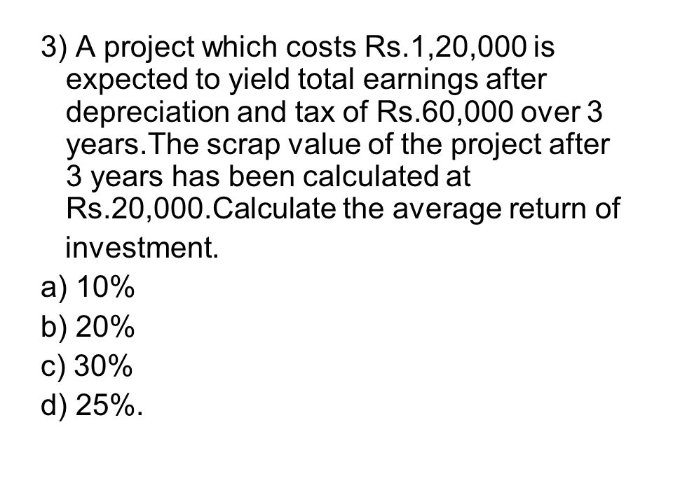 3) A project which costs Rs.1,20,000 is expected to yield total earnings after depreciation and tax of Rs.60,000 over 3 years.The scrap value of the p