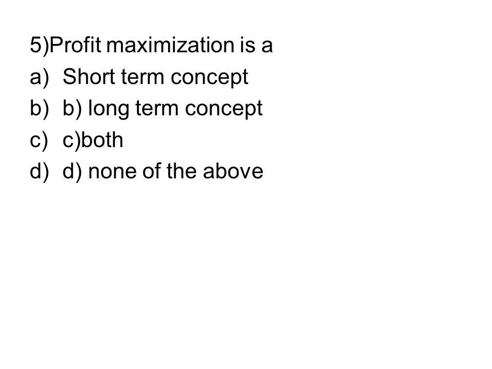 5)Profit maximization is a a)Short term concept b)b) long term concept c)c)both d)d) none of the above