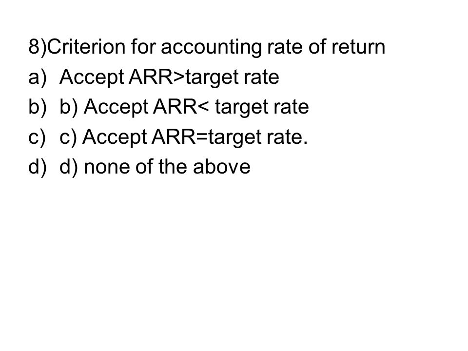 8)Criterion for accounting rate of return a)Accept ARR>target rate b)b) Accept ARR< target rate c)c) Accept ARR=target rate. d)d) none of the above