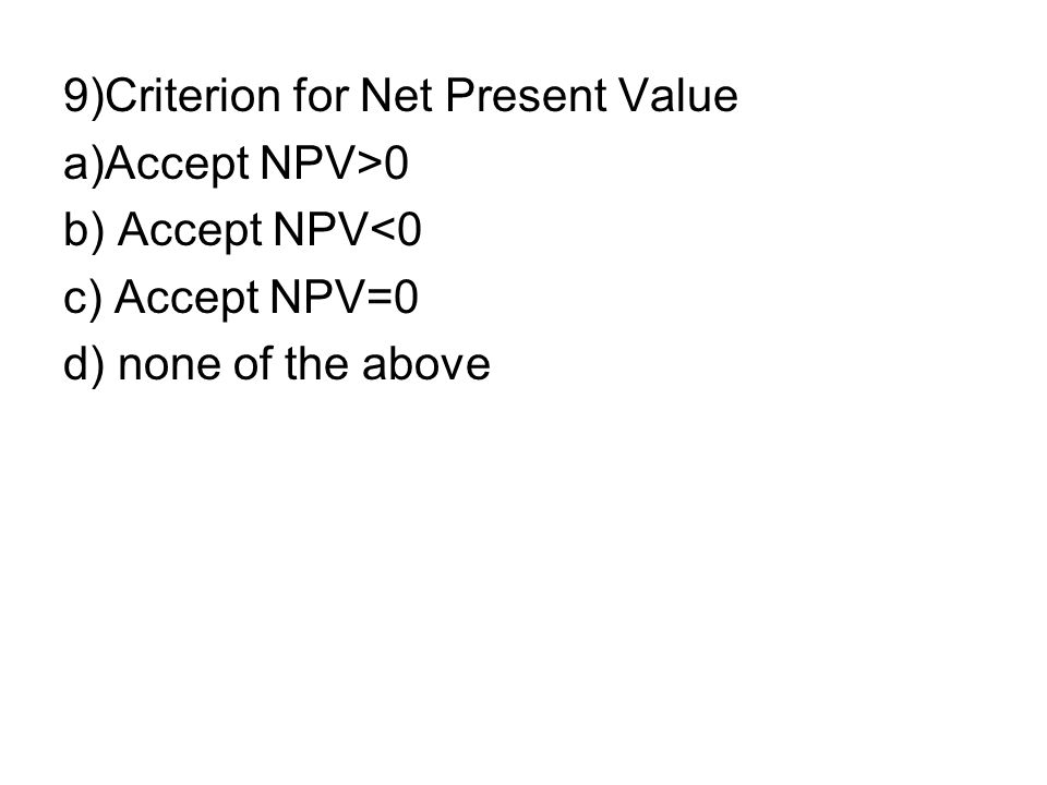 10)Criterion for IRR(Internal Rate of Return) a)Accept IRR>Cost of capital b)b) Accept IRR <Cost of capital c)c) Accept IRR= Cost of capital d)d) none of the above
