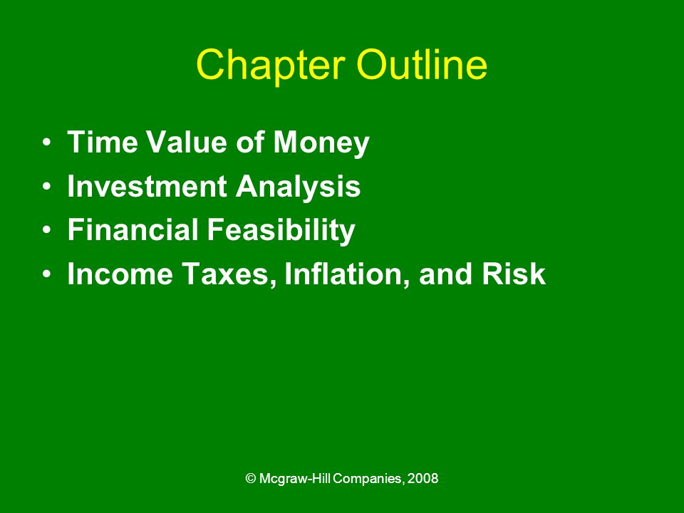 © Mcgraw-Hill Companies, 2008 Chapter Outline Time Value of Money Investment Analysis Financial Feasibility Income Taxes, Inflation, and Risk