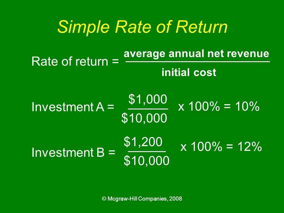 © Mcgraw-Hill Companies, 2008 Simple Rate of Return Rate of return = Investment A = Investment B = average annual net revenue initial cost $1,000 $10,000 x 100% = 10% $1,200 $10,000 x 100% = 12%