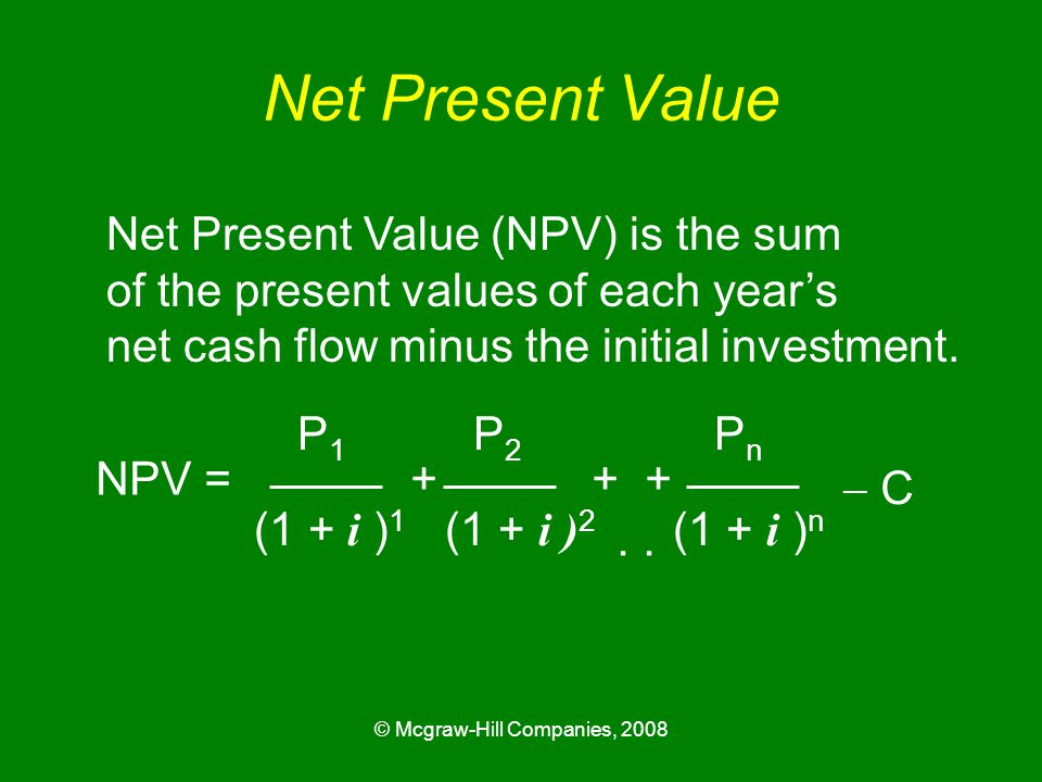 © Mcgraw-Hill Companies, 2008 Net Present Value Net Present Value (NPV) is the sum of the present values of each year's net cash flow minus the initial investment.