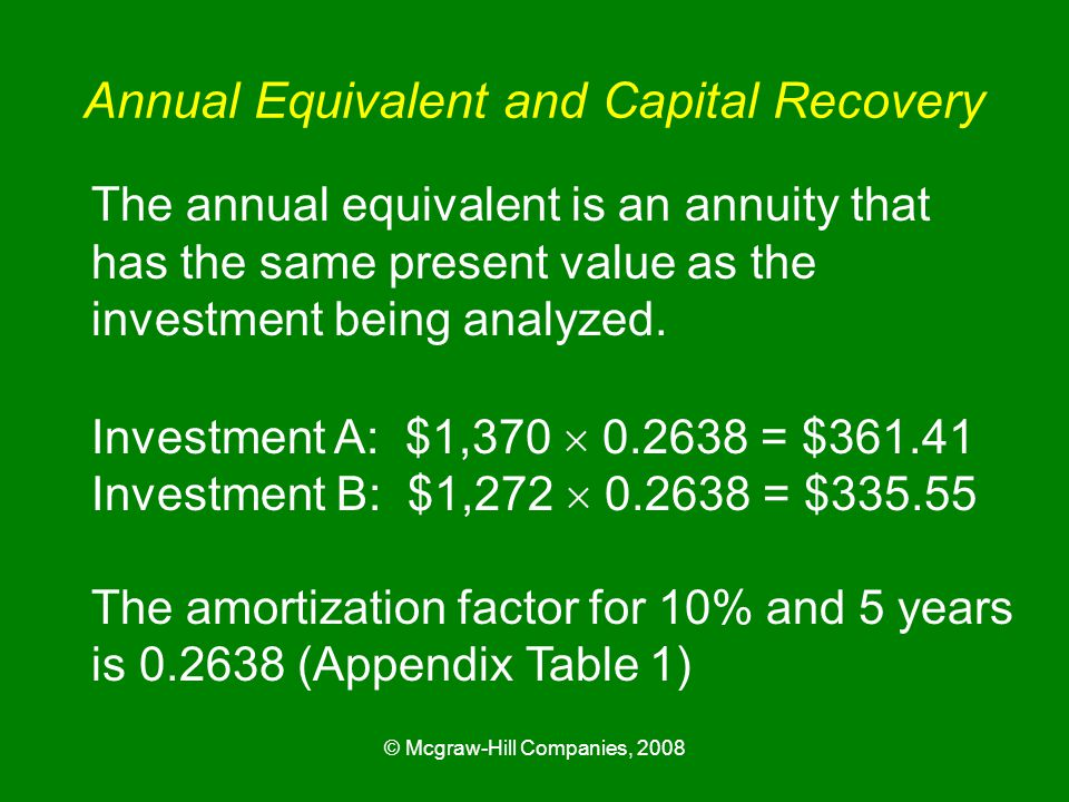 © Mcgraw-Hill Companies, 2008 Annual Equivalent and Capital Recovery The annual equivalent is an annuity that has the same present value as the investment being analyzed.