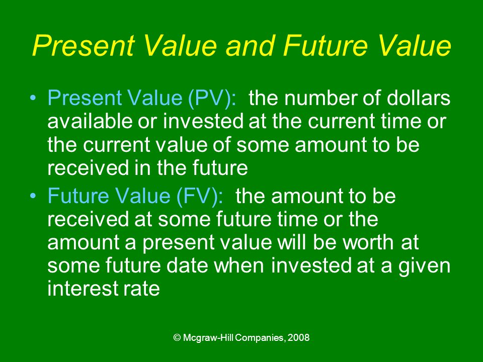 © Mcgraw-Hill Companies, 2008 Present Value and Future Value Present Value (PV): the number of dollars available or invested at the current time or the current value of some amount to be received in the future Future Value (FV): the amount to be received at some future time or the amount a present value will be worth at some future date when invested at a given interest rate
