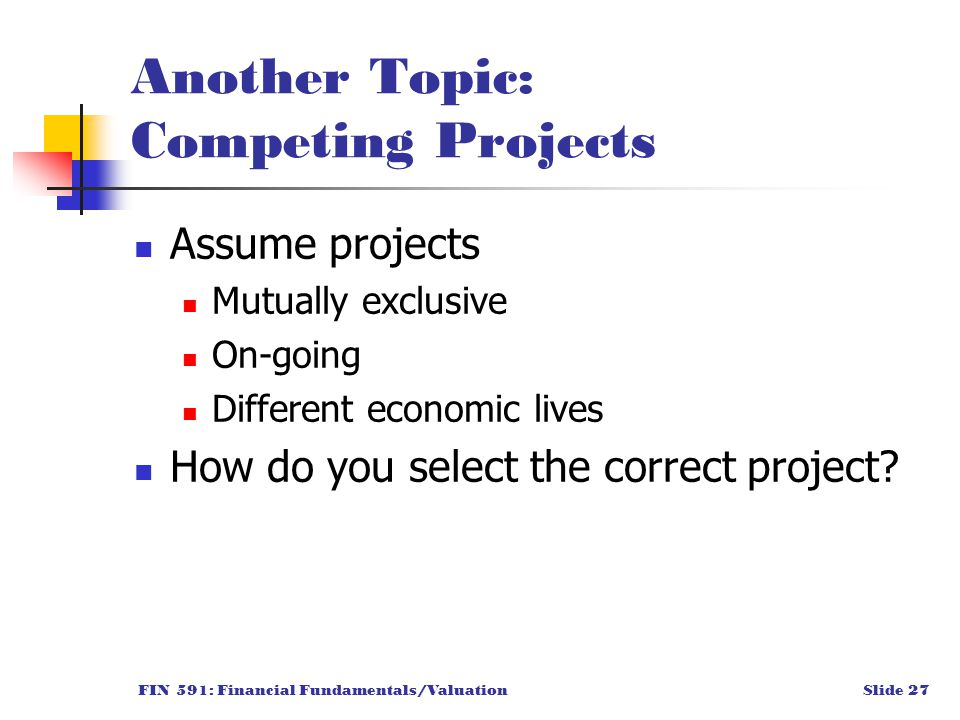 FIN 591: Financial Fundamentals/ValuationSlide 27 Another Topic: Competing Projects Assume projects Mutually exclusive On-going Different economic lives How do you select the correct project?