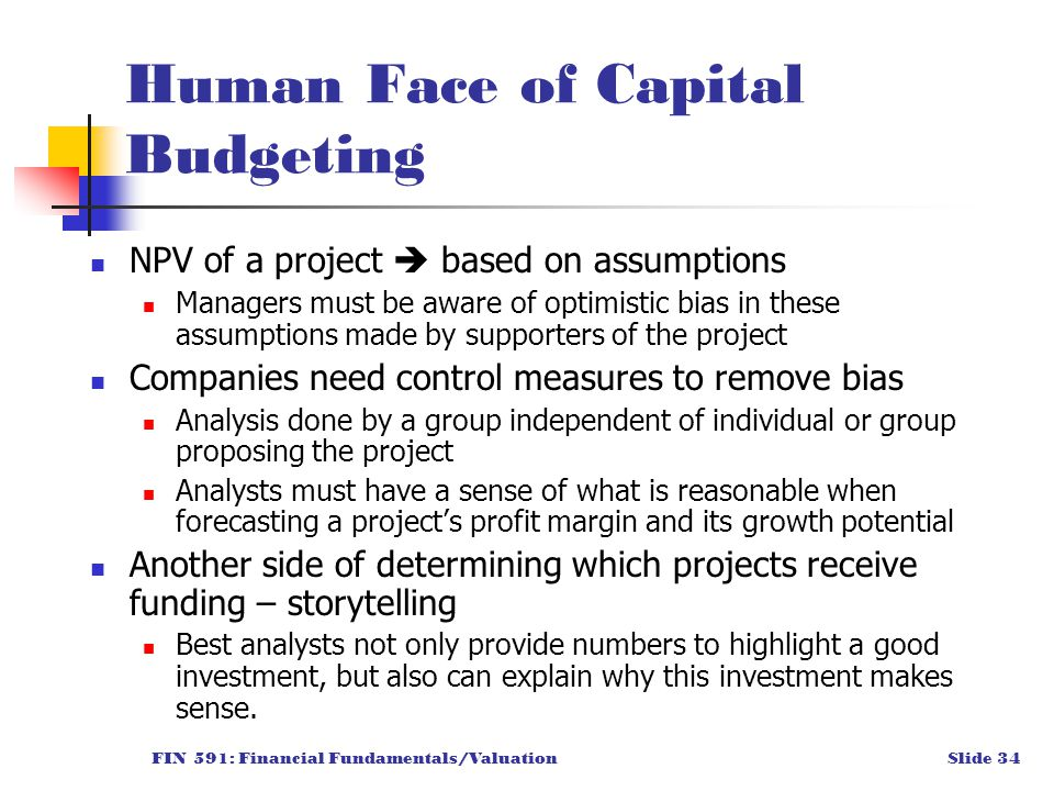 FIN 591: Financial Fundamentals/ValuationSlide 34 Human Face of Capital Budgeting NPV of a project  based on assumptions Managers must be aware of optimistic bias in these assumptions made by supporters of the project Companies need control measures to remove bias Analysis done by a group independent of individual or group proposing the project Analysts must have a sense of what is reasonable when forecasting a project's profit margin and its growth potential Another side of determining which projects receive funding – storytelling Best analysts not only provide numbers to highlight a good investment, but also can explain why this investment makes sense.