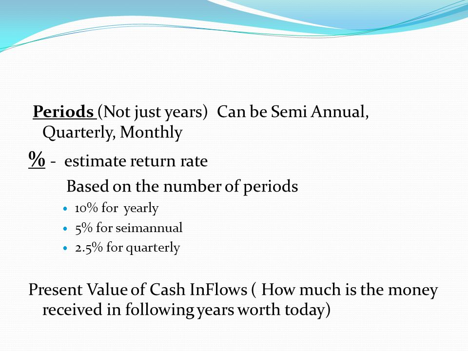 Periods (Not just years) Can be Semi Annual, Quarterly, Monthly % - estimate return rate Based on the number of periods 10% for yearly 5% for seimannual 2.5% for quarterly Present Value of Cash InFlows ( How much is the money received in following years worth today)