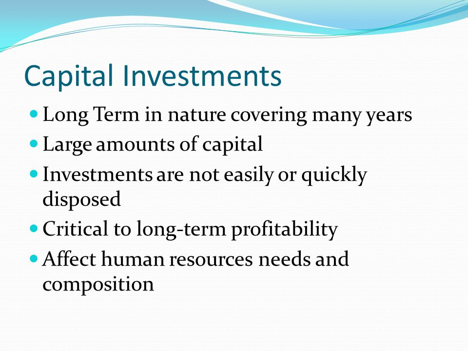Capital Investments Long Term in nature covering many years Large amounts of capital Investments are not easily or quickly disposed Critical to long-term profitability Affect human resources needs and composition