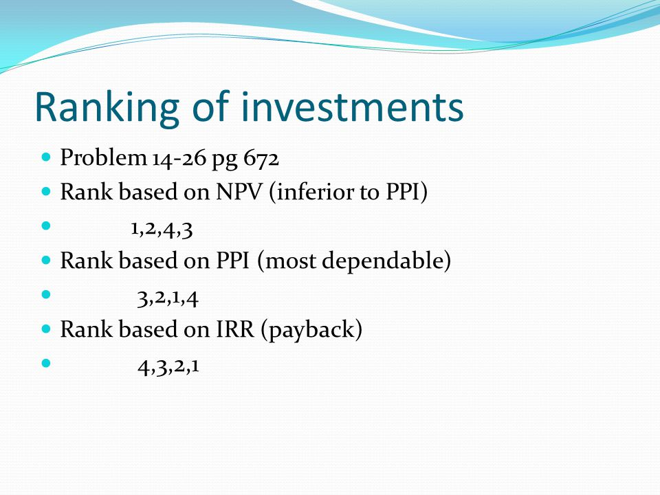 Ranking of investments Problem 14-26 pg 672 Rank based on NPV (inferior to PPI) 1,2,4,3 Rank based on PPI (most dependable) 3,2,1,4 Rank based on IRR (payback) 4,3,2,1
