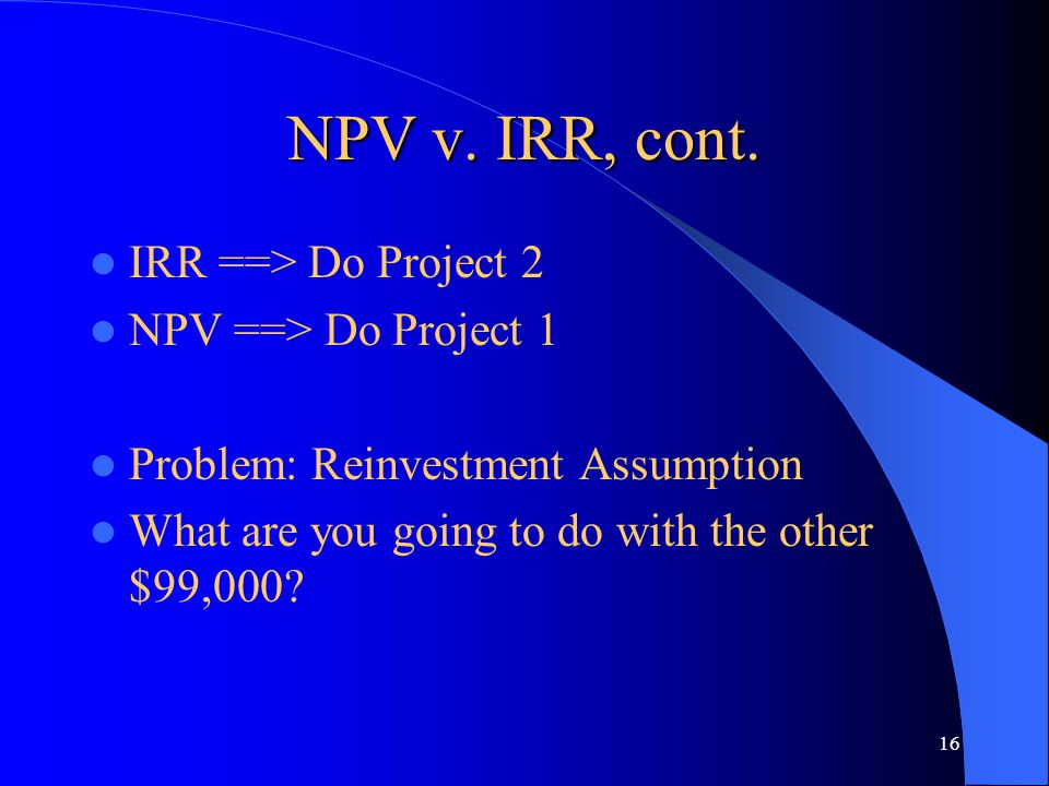 16 NPV v. IRR, cont. IRR ==> Do Project 2 NPV ==> Do Project 1 Problem: Reinvestment Assumption What are you going to do with the other $99,000?