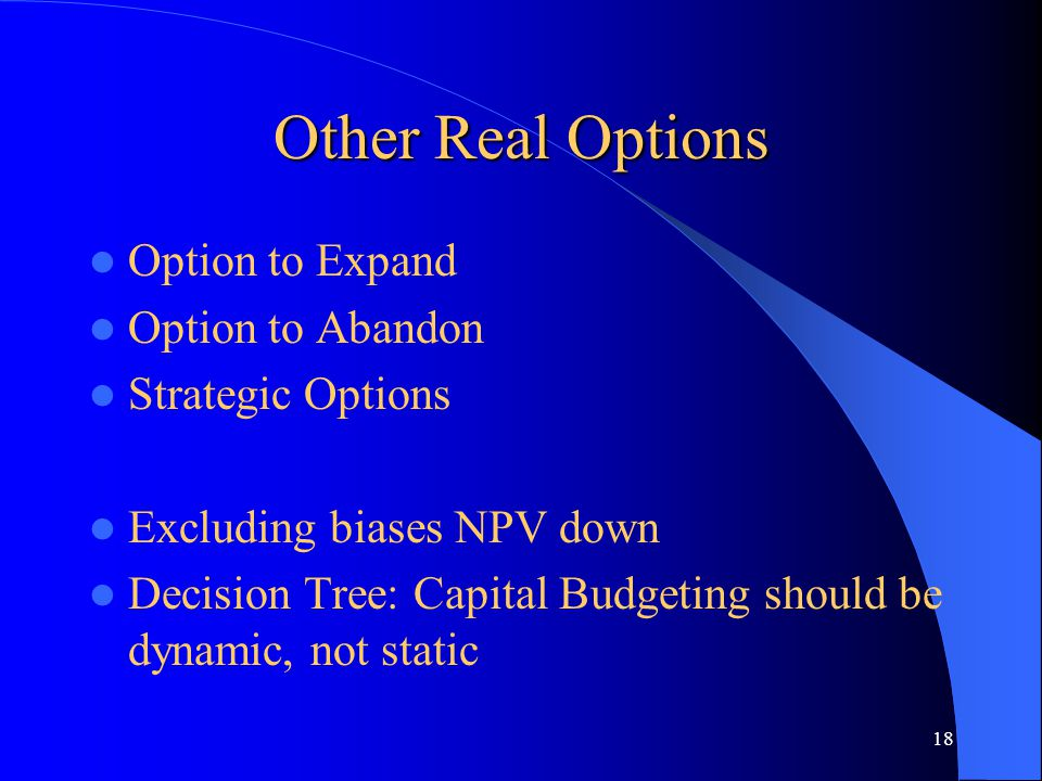 18 Other Real Options Option to Expand Option to Abandon Strategic Options Excluding biases NPV down Decision Tree: Capital Budgeting should be dynami