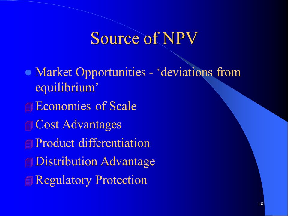 19 Source of NPV Market Opportunities - 'deviations from equilibrium' 4 Economies of Scale 4 Cost Advantages 4 Product differentiation 4 Distribution