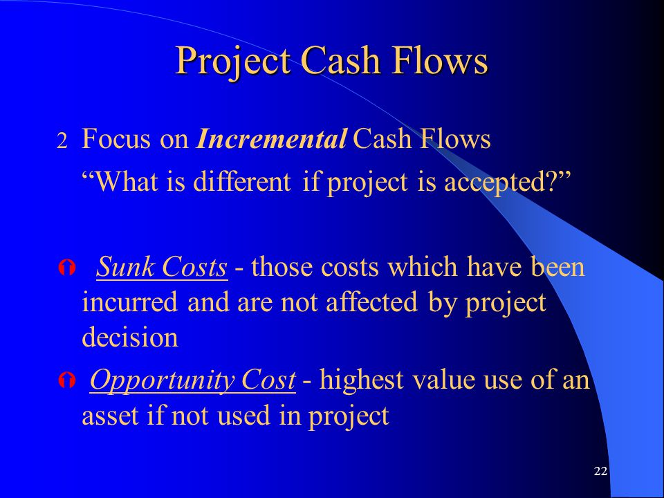 "22 Project Cash Flows 2 Focus on Incremental Cash Flows ""What is different if project is accepted?"" Ý Sunk Costs - those costs which have been incurre"