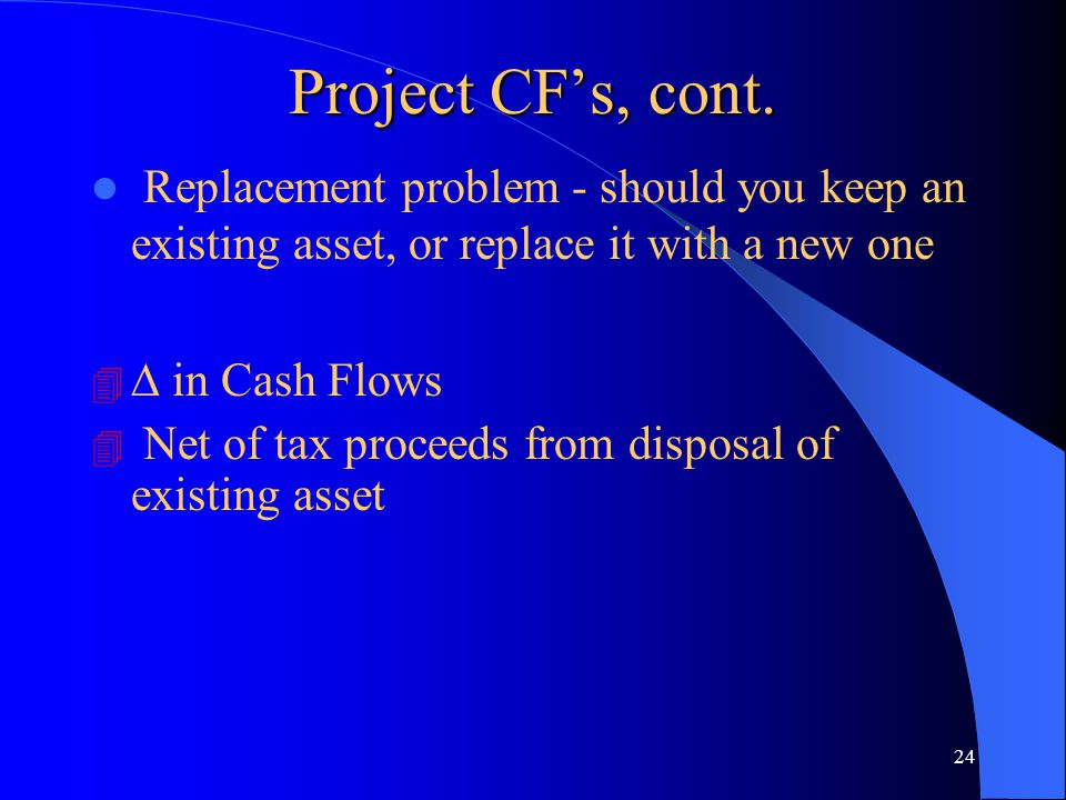 24 Project CF's, cont. l Replacement problem - should you keep an existing asset, or replace it with a new one 4 ∆ in Cash Flows 4 Net of tax proceeds