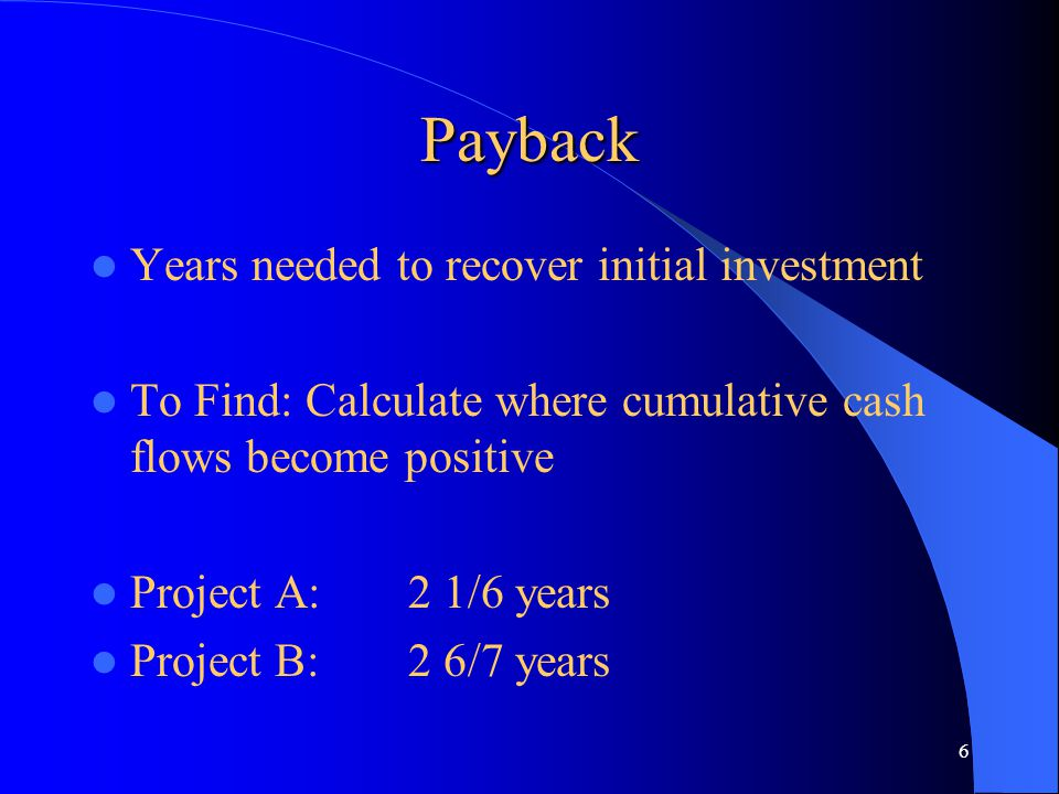 6 Payback Years needed to recover initial investment To Find: Calculate where cumulative cash flows become positive Project A:2 1/6 years Project B:2