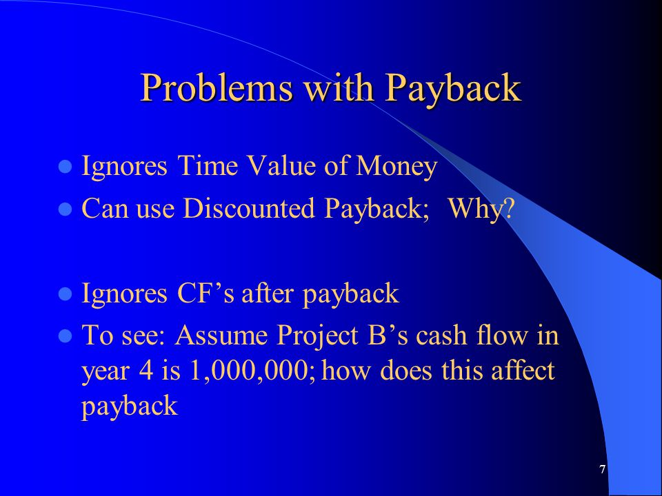 7 Problems with Payback Ignores Time Value of Money Can use Discounted Payback; Why? Ignores CF's after payback To see: Assume Project B's cash flow i