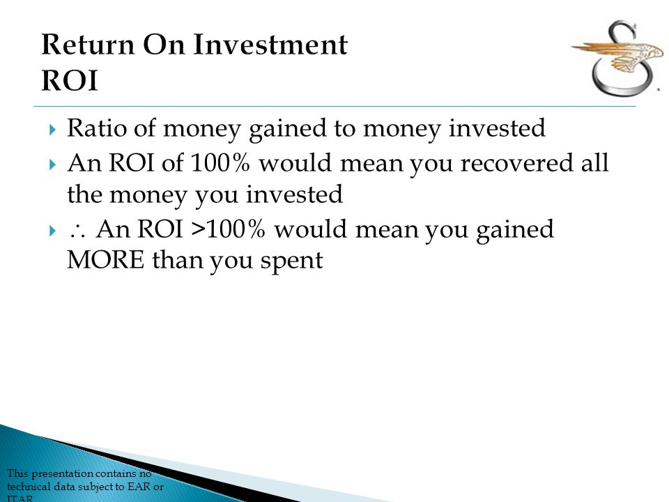 This presentation contains no technical data subject to EAR or ITAR  Ratio of money gained to money invested  An ROI of 100% would mean you recovered all the money you invested   An ROI >100% would mean you gained MORE than you spent