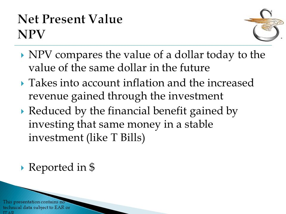 This presentation contains no technical data subject to EAR or ITAR  NPV compares the value of a dollar today to the value of the same dollar in the future  Takes into account inflation and the increased revenue gained through the investment  Reduced by the financial benefit gained by investing that same money in a stable investment (like T Bills)  Reported in $