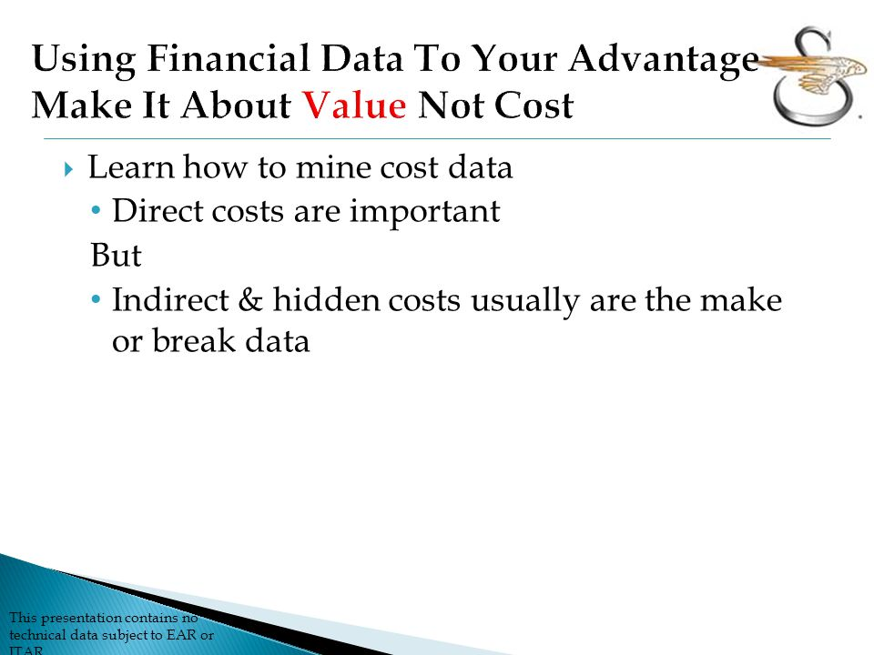This presentation contains no technical data subject to EAR or ITAR  Learn how to mine cost data Direct costs are important But Indirect & hidden costs usually are the make or break data