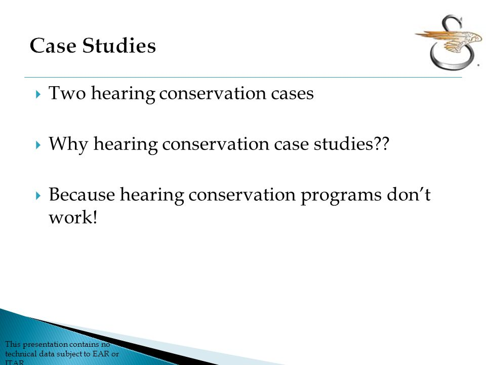 This presentation contains no technical data subject to EAR or ITAR  Two hearing conservation cases  Why hearing conservation case studies?.