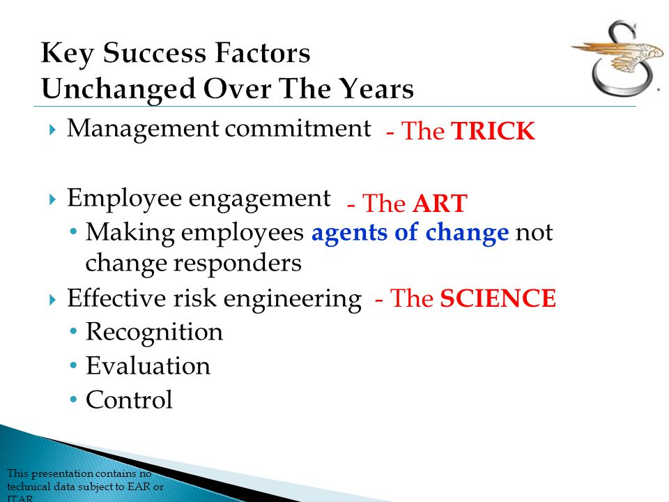  Management commitment  Employee engagement Making employees agents of change not change responders  Effective risk engineering Recognition Evaluation Control - The SCIENCE - The ART - The TRICK