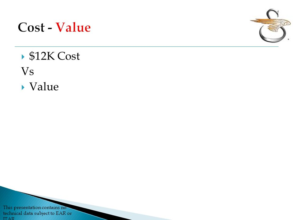 This presentation contains no technical data subject to EAR or ITAR  $12K Cost Vs  Value