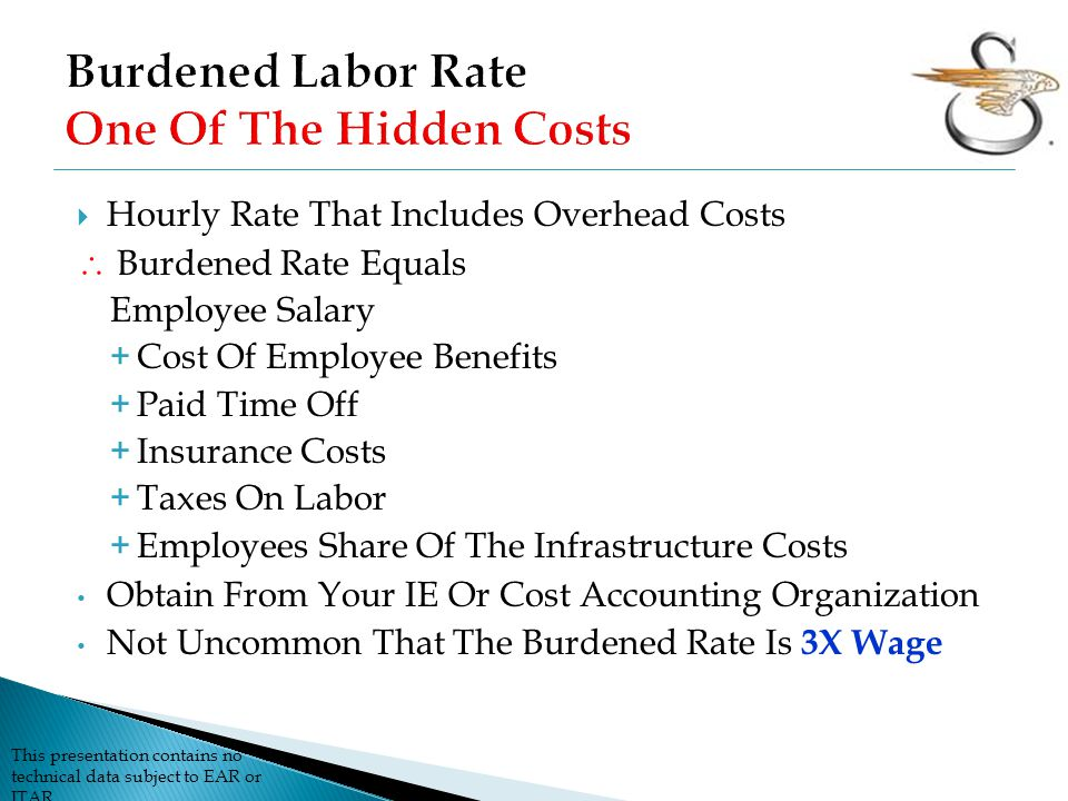 This presentation contains no technical data subject to EAR or ITAR  Hourly Rate That Includes Overhead Costs  Burdened Rate Equals Employee Salary + Cost Of Employee Benefits + Paid Time Off + Insurance Costs + Taxes On Labor + Employees Share Of The Infrastructure Costs Obtain From Your IE Or Cost Accounting Organization Not Uncommon That The Burdened Rate Is 3X Wage