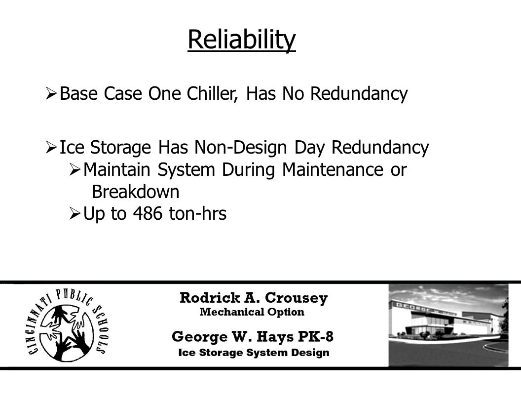 Reliability  Base Case One Chiller, Has No Redundancy  Ice Storage Has Non-Design Day Redundancy  Maintain System During Maintenance or Breakdown  Up to 486 ton-hrs