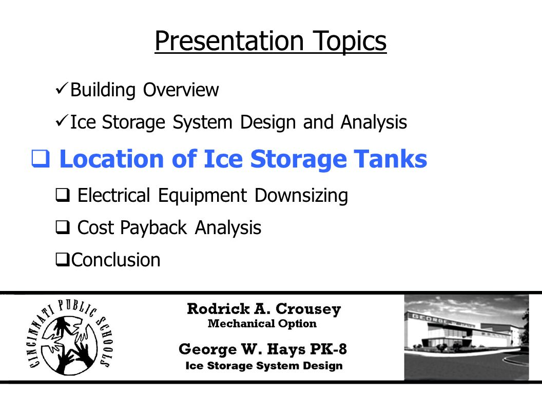 Presentation Topics Building Overview Ice Storage System Design and Analysis  Location of Ice Storage Tanks  Electrical Equipment Downsizing  Cost Payback Analysis  Conclusion