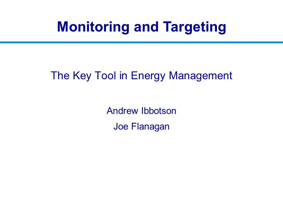 The Key Tool in Energy Management Andrew Ibbotson Joe Flanagan Monitoring and Targeting