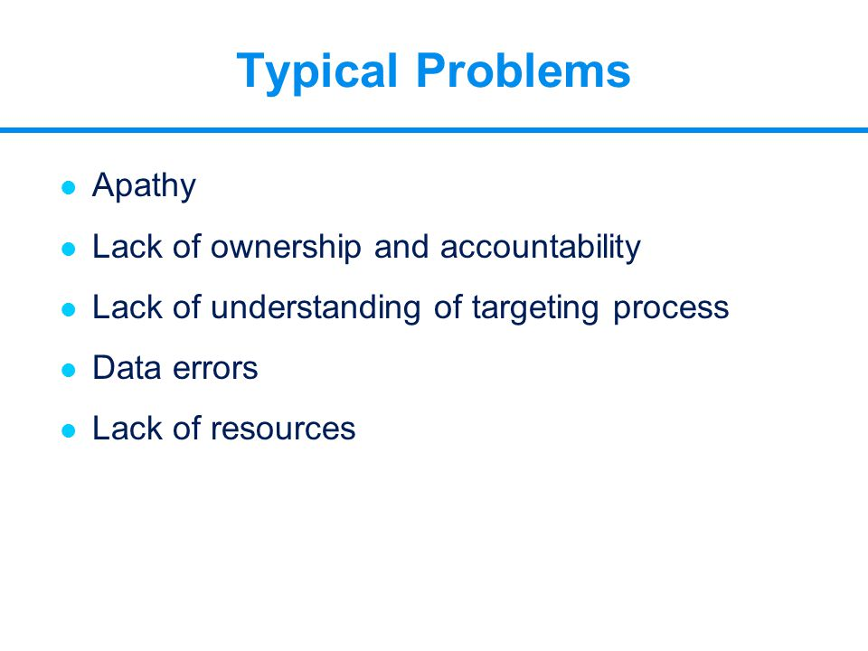 Typical Problems l Apathy l Lack of ownership and accountability l Lack of understanding of targeting process l Data errors l Lack of resources