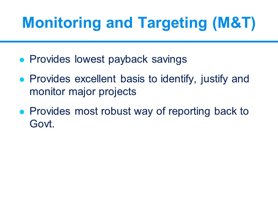 Monitoring and Targeting (M&T) l Provides lowest payback savings l Provides excellent basis to identify, justify and monitor major projects l Provides