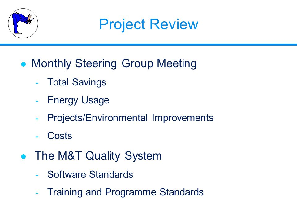 Project Review l Monthly Steering Group Meeting - Total Savings - Energy Usage - Projects/Environmental Improvements - Costs l The M&T Quality System