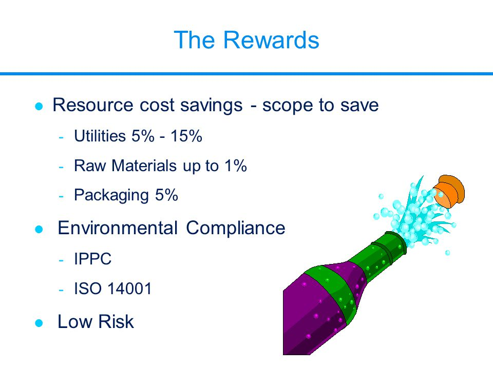 The Rewards l Resource cost savings - scope to save - Utilities 5% - 15% - Raw Materials up to 1% - Packaging 5% l Environmental Compliance - IPPC - I