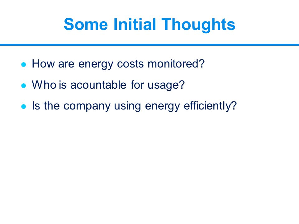 Some Initial Thoughts l How are energy costs monitored? l Who is acountable for usage? l Is the company using energy efficiently?