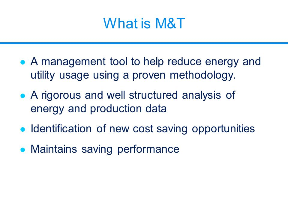 What is M&T l A management tool to help reduce energy and utility usage using a proven methodology. l A rigorous and well structured analysis of energ