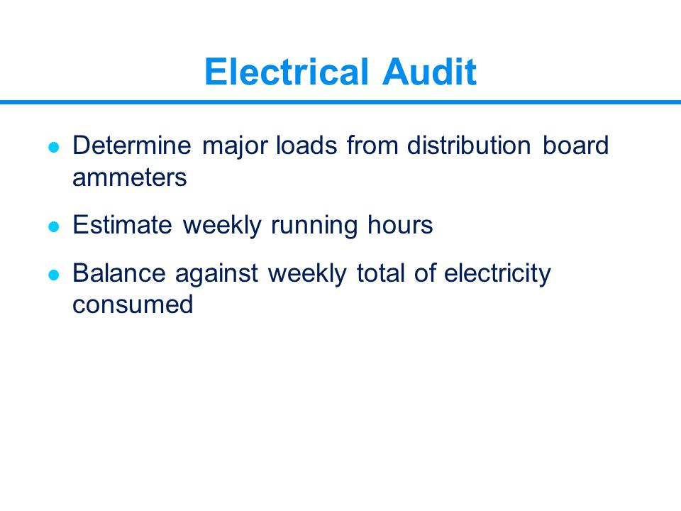 Electrical Audit l Determine major loads from distribution board ammeters l Estimate weekly running hours l Balance against weekly total of electricit